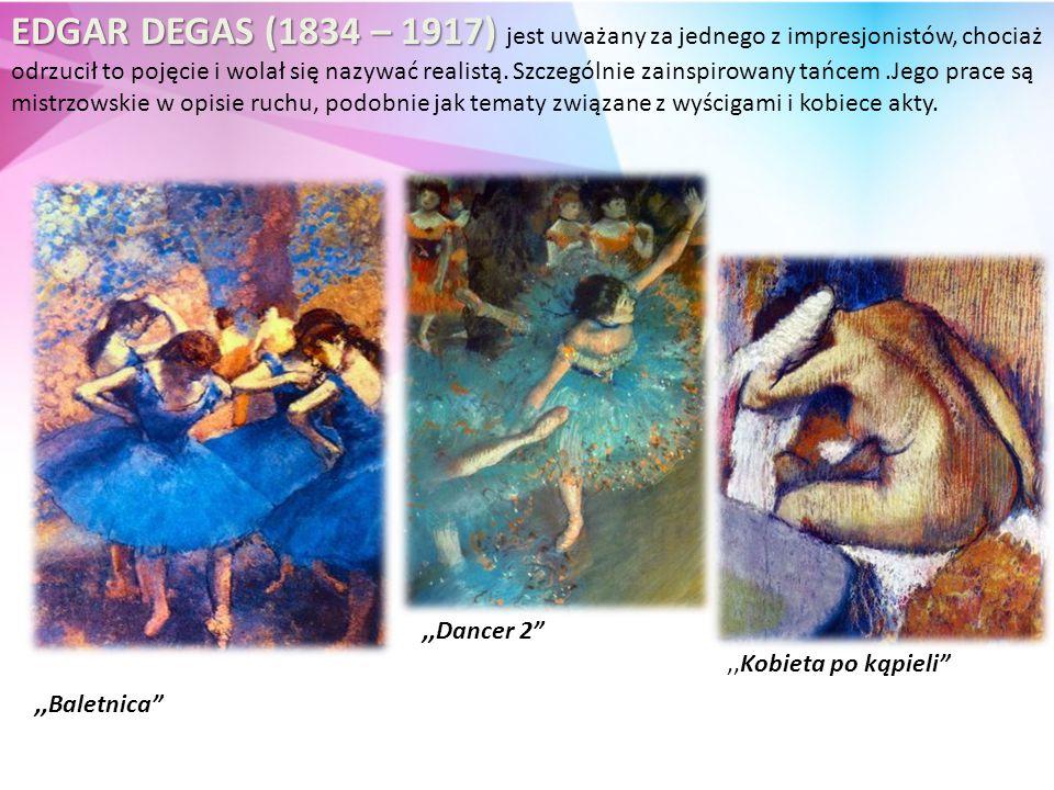 EDGAR DEGAS (1834 – 1917) EDGAR DEGAS (1834 – 1917) jest uważany za jednego z impresjonistów, chociaż odrzucił to pojęcie i wolał się nazywać realistą.