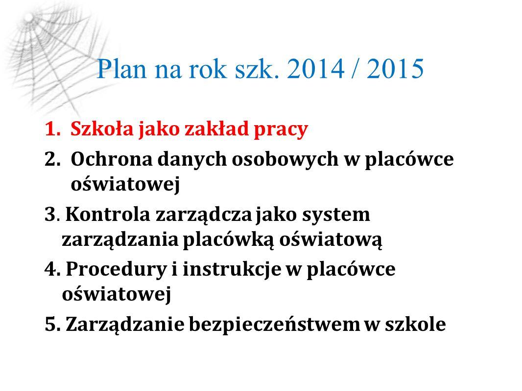 Plan na rok szk. 2014 / 2015 1.Szkoła jako zakład pracy 2.Ochrona danych osobowych w placówce oświatowej 3. Kontrola zarządcza jako system zarządzania