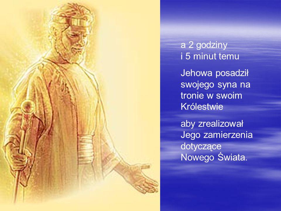 a 2 godziny i 5 minut temu Jehowa posadził swojego syna na tronie w swoim Królestwie aby zrealizował Jego zamierzenia dotyczące Nowego Świata.