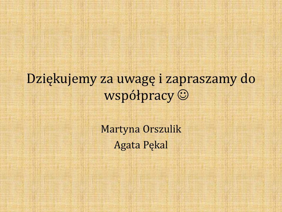 Dziękujemy za uwagę i zapraszamy do współpracy Martyna Orszulik Agata Pękal