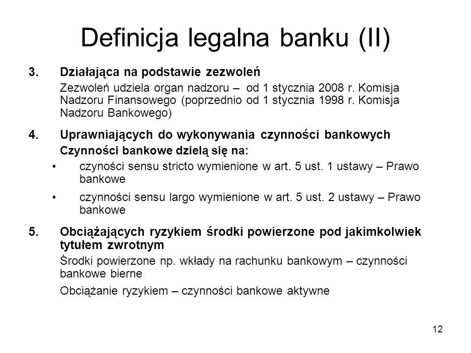 12 Definicja legalna banku (II) 3.Działająca na podstawie zezwoleń Zezwoleń udziela organ nadzoru – od 1 stycznia 2008 r. Komisja Nadzoru Finansowego