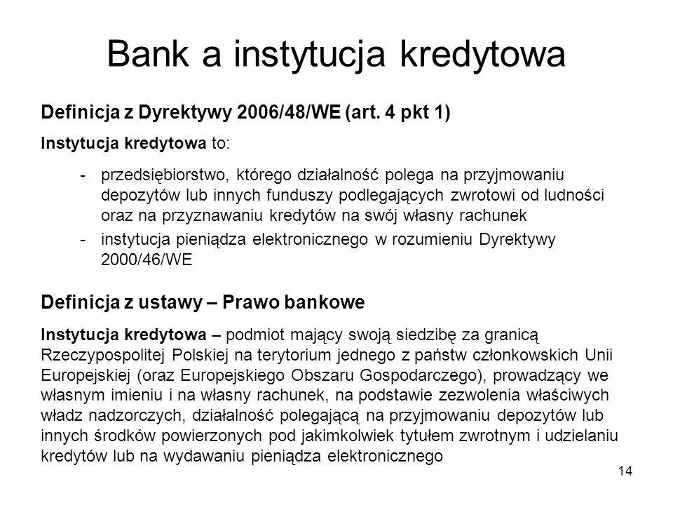 14 Bank a instytucja kredytowa Definicja z Dyrektywy 2006/48/WE (art. 4 pkt 1) Instytucja kredytowa to: -przedsiębiorstwo, którego działalność polega