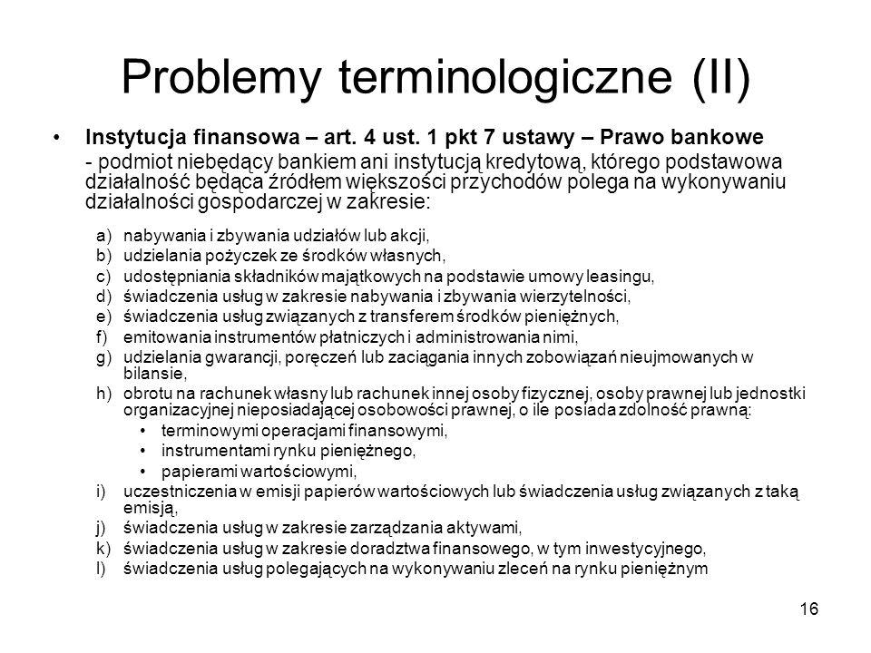 16 Problemy terminologiczne (II) Instytucja finansowa – art. 4 ust. 1 pkt 7 ustawy – Prawo bankowe - podmiot niebędący bankiem ani instytucją kredytow