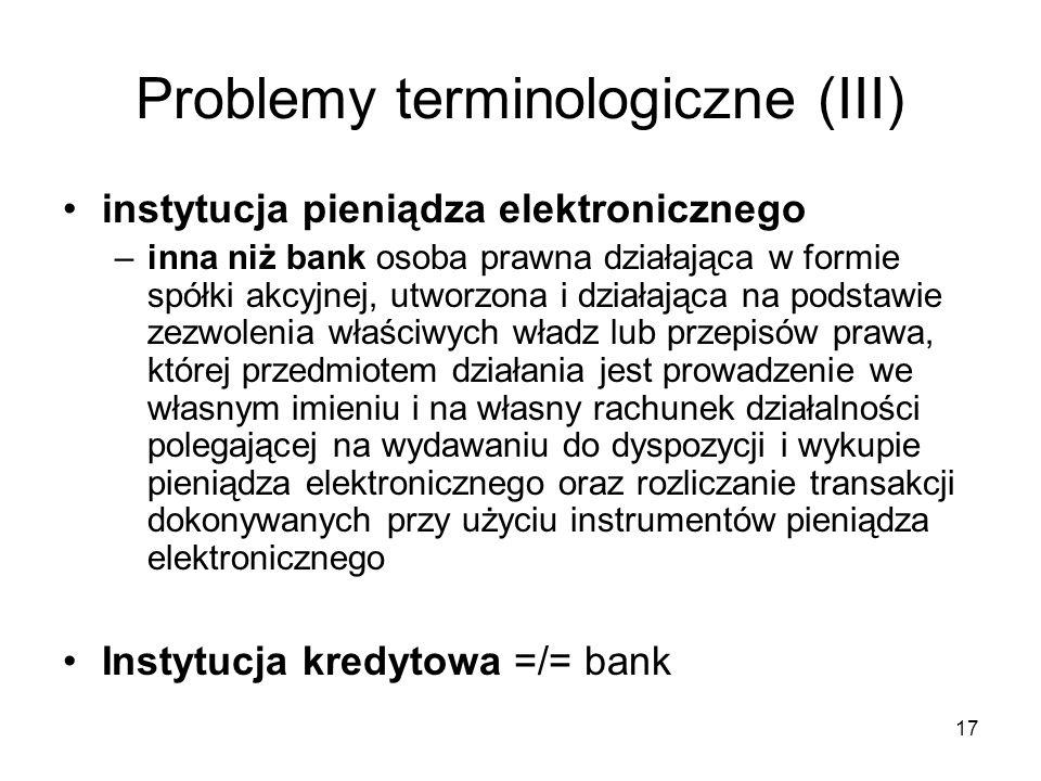 17 Problemy terminologiczne (III) instytucja pieniądza elektronicznego –inna niż bank osoba prawna działająca w formie spółki akcyjnej, utworzona i dz
