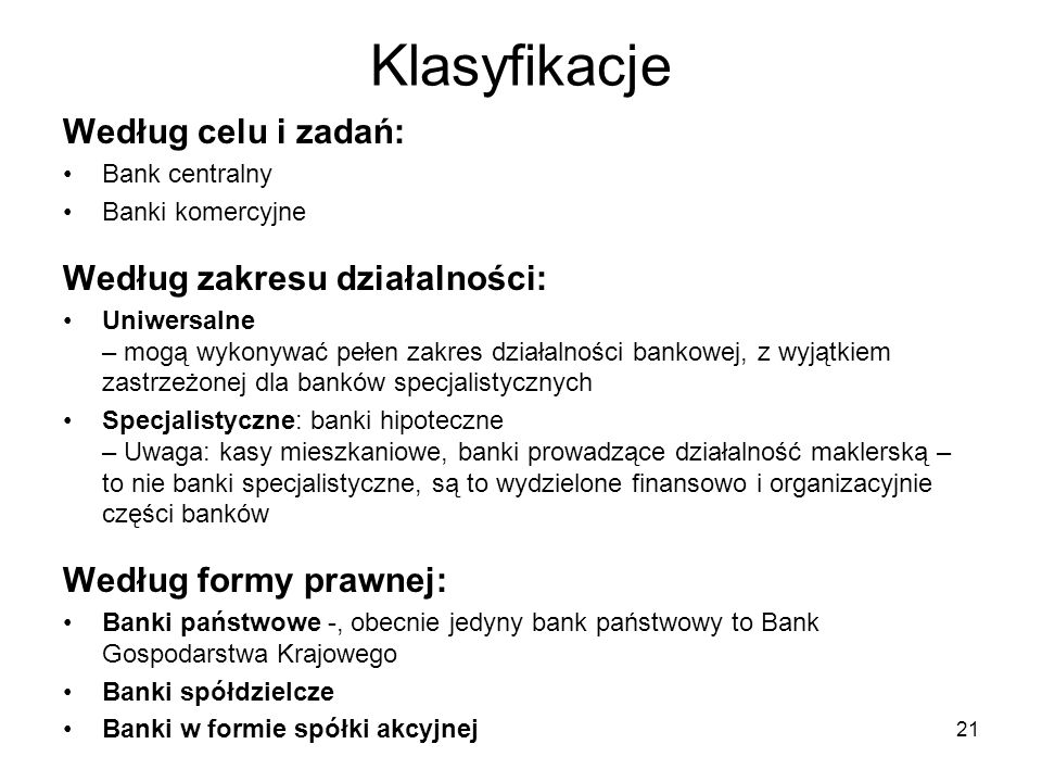 21 Klasyfikacje Według celu i zadań: Bank centralny Banki komercyjne Według zakresu działalności: Uniwersalne – mogą wykonywać pełen zakres działalnoś