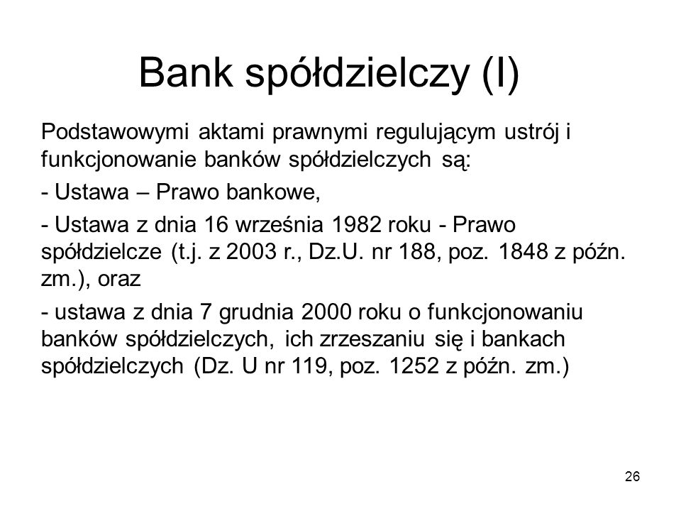 Bank spółdzielczy (I) 26 Podstawowymi aktami prawnymi regulującym ustrój i funkcjonowanie banków spółdzielczych są: - Ustawa – Prawo bankowe, - Ustawa