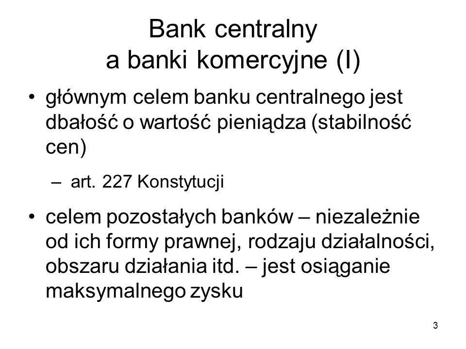 3 Bank centralny a banki komercyjne (I) głównym celem banku centralnego jest dbałość o wartość pieniądza (stabilność cen) – art. 227 Konstytucji celem