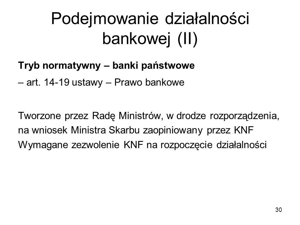 30 Podejmowanie działalności bankowej (II) Tryb normatywny – banki państwowe – art. 14-19 ustawy – Prawo bankowe Tworzone przez Radę Ministrów, w drod