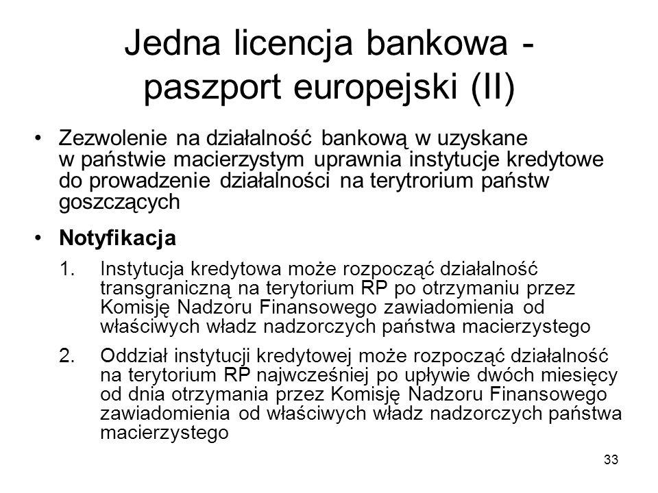 33 Jedna licencja bankowa - paszport europejski (II) Zezwolenie na działalność bankową w uzyskane w państwie macierzystym uprawnia instytucje kredytow