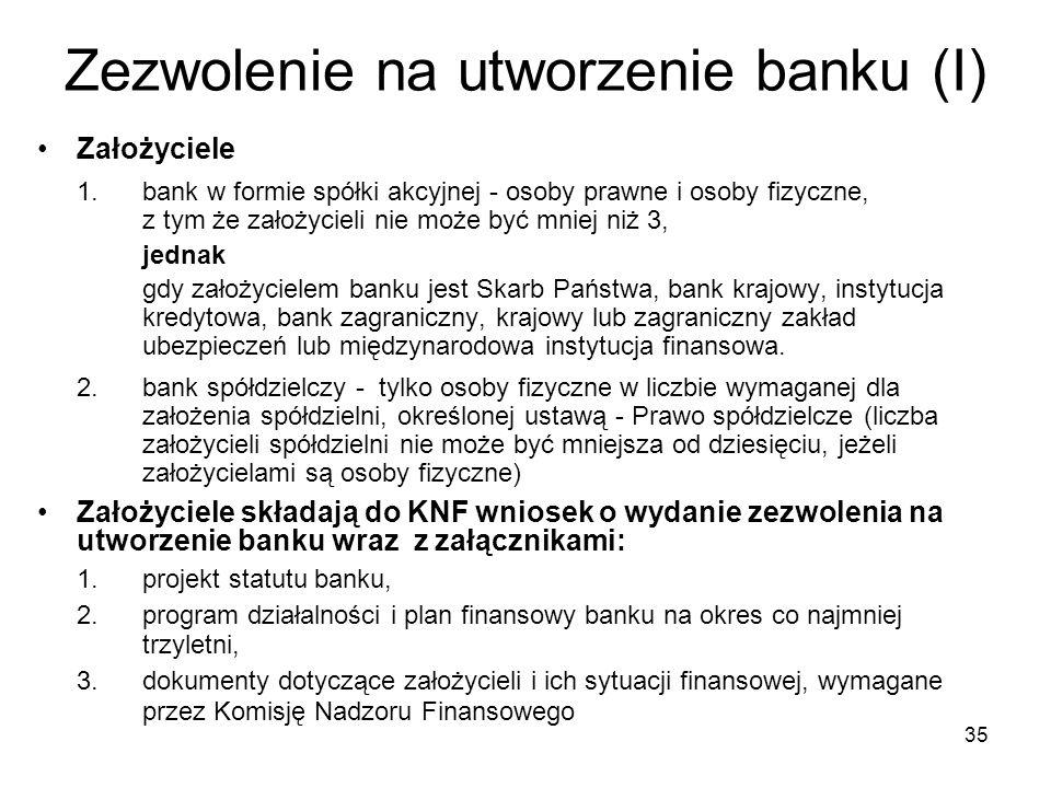 35 Zezwolenie na utworzenie banku (I) Założyciele 1. bank w formie spółki akcyjnej - osoby prawne i osoby fizyczne, z tym że założycieli nie może być