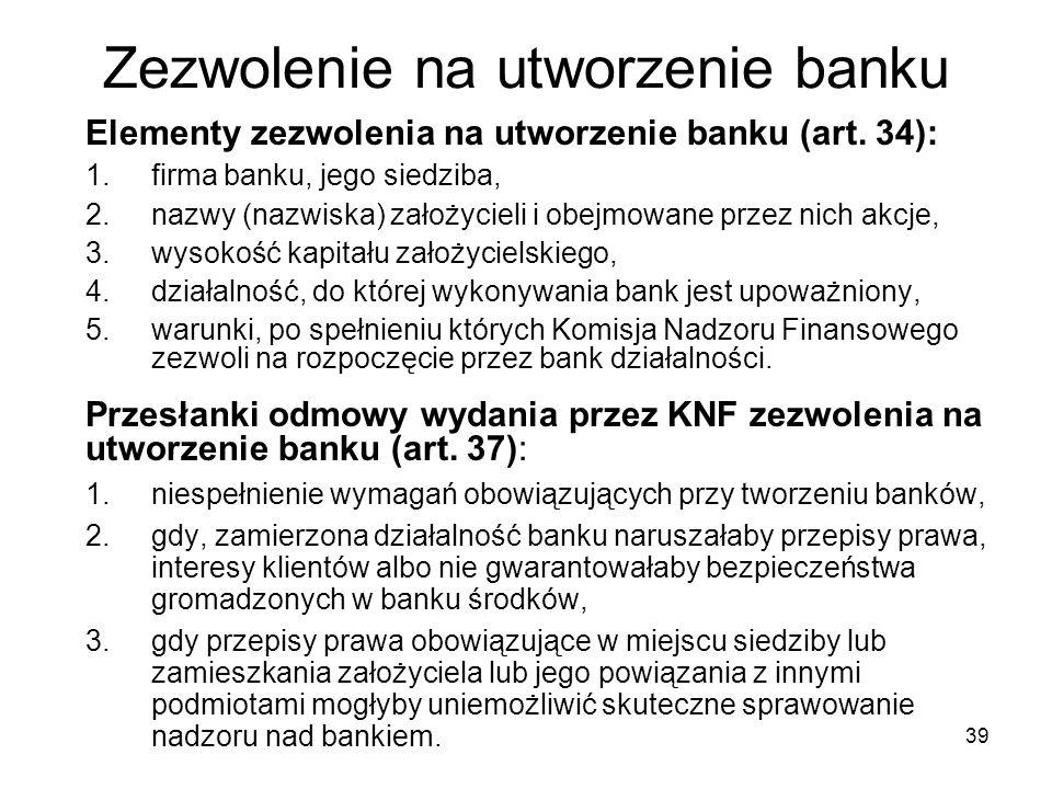 39 Zezwolenie na utworzenie banku Elementy zezwolenia na utworzenie banku (art. 34): 1. firma banku, jego siedziba, 2. nazwy (nazwiska) założycieli i