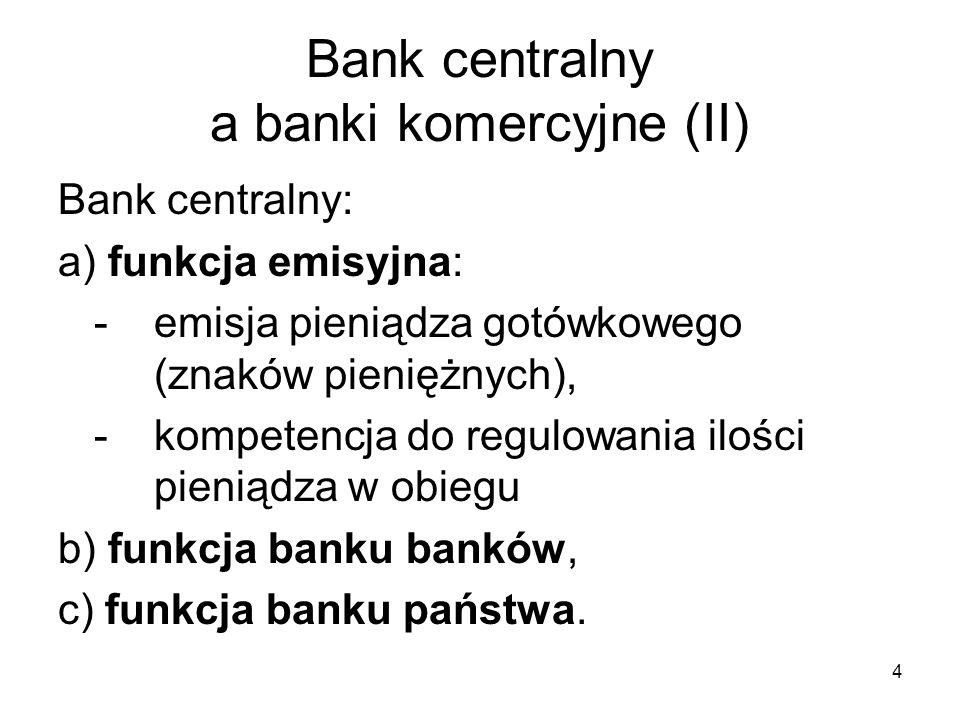 4 Bank centralny a banki komercyjne (II) Bank centralny: a) funkcja emisyjna: -emisja pieniądza gotówkowego (znaków pieniężnych), - kompetencja do reg