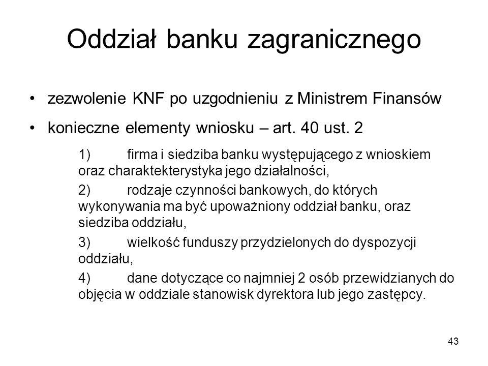 43 Oddział banku zagranicznego zezwolenie KNF po uzgodnieniu z Ministrem Finansów konieczne elementy wniosku – art. 40 ust. 2 1)firma i siedziba banku