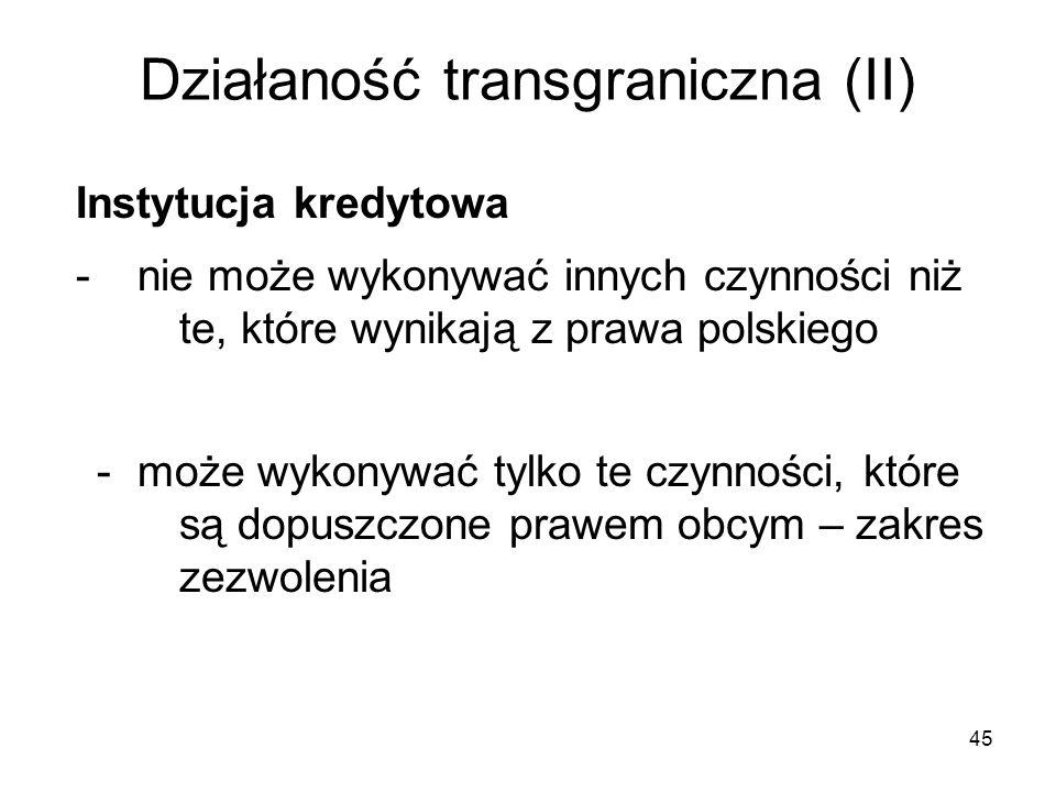45 Działaność transgraniczna (II) Instytucja kredytowa - nie może wykonywać innych czynności niż te, które wynikają z prawa polskiego - może wykonywać