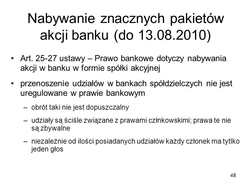 48 Nabywanie znacznych pakietów akcji banku (do 13.08.2010) Art. 25-27 ustawy – Prawo bankowe dotyczy nabywania akcji w banku w formie spółki akcyjnej
