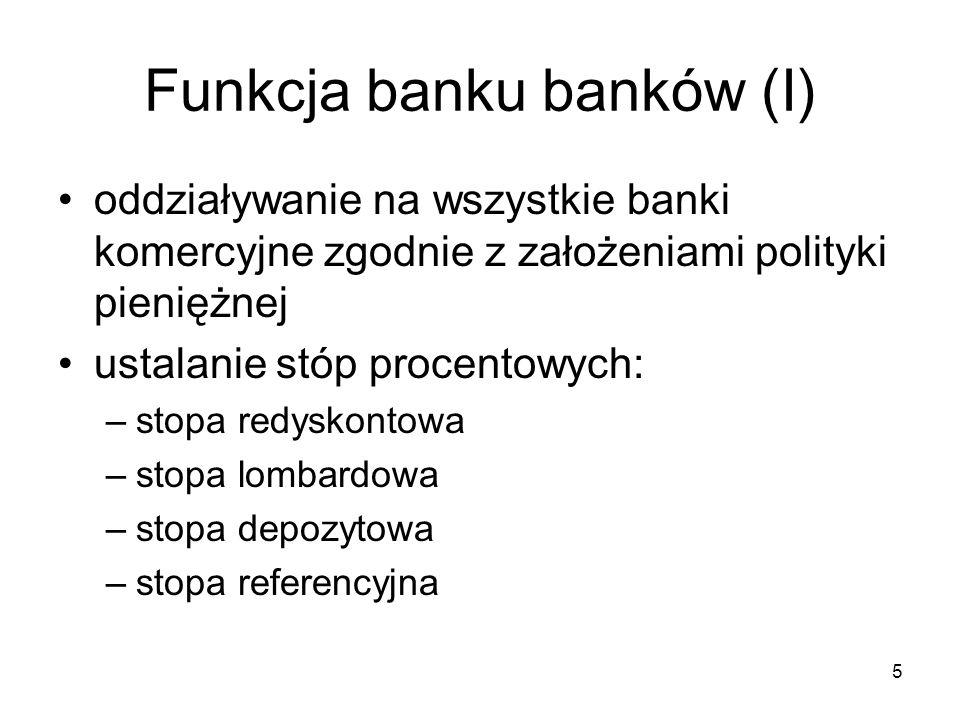5 Funkcja banku banków (I) oddziaływanie na wszystkie banki komercyjne zgodnie z założeniami polityki pieniężnej ustalanie stóp procentowych: –stopa r