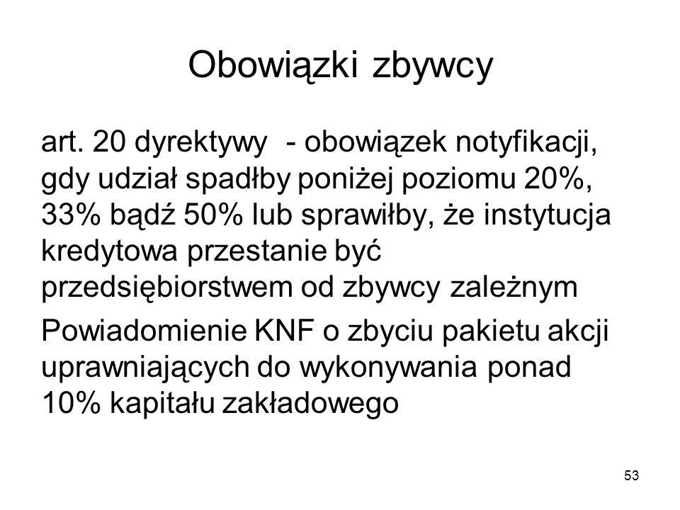 53 Obowiązki zbywcy art. 20 dyrektywy - obowiązek notyfikacji, gdy udział spadłby poniżej poziomu 20%, 33% bądź 50% lub sprawiłby, że instytucja kredy