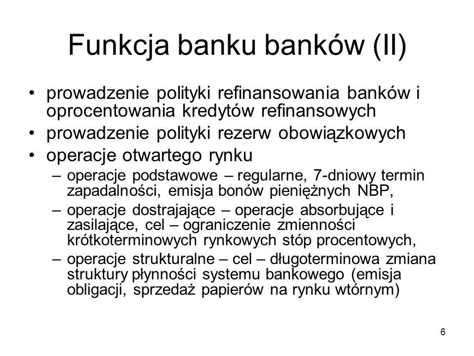 6 Funkcja banku banków (II) prowadzenie polityki refinansowania banków i oprocentowania kredytów refinansowych prowadzenie polityki rezerw obowiązkowy