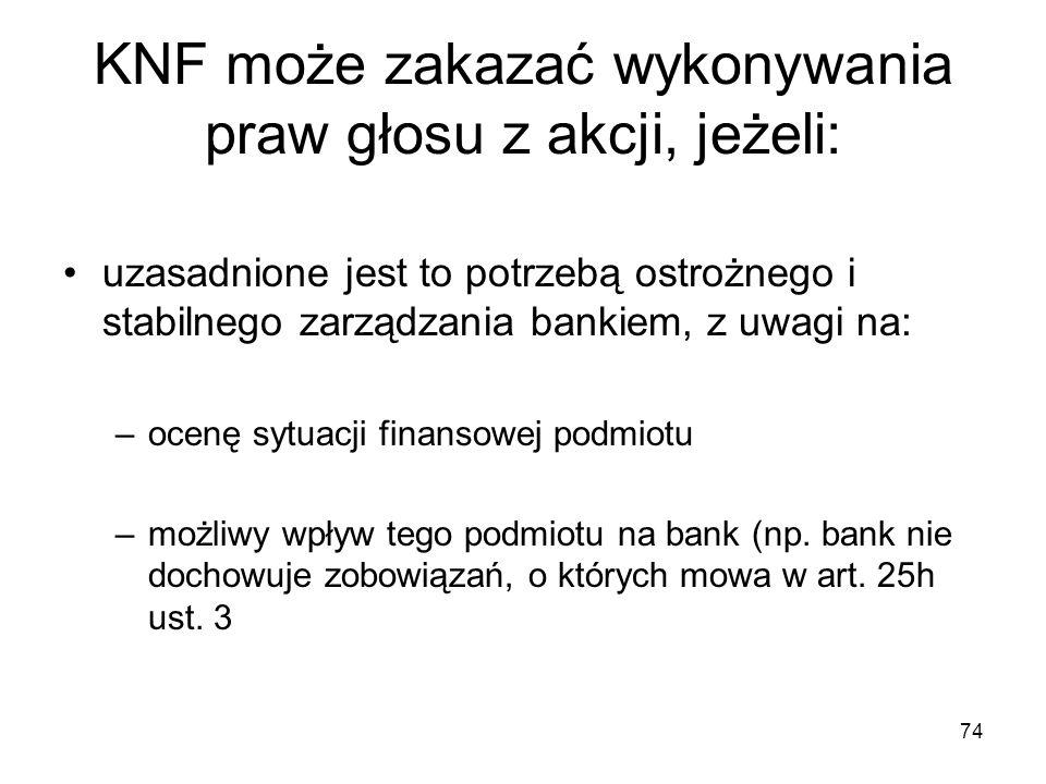 74 KNF może zakazać wykonywania praw głosu z akcji, jeżeli: uzasadnione jest to potrzebą ostrożnego i stabilnego zarządzania bankiem, z uwagi na: –oce