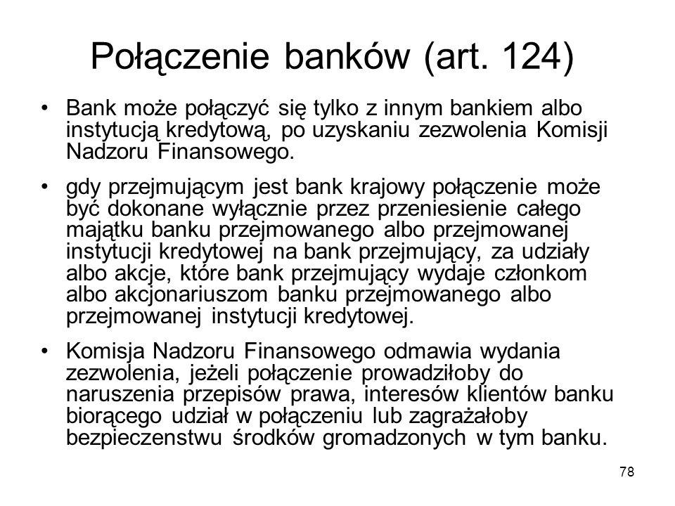 78 Połączenie banków (art. 124) Bank może połączyć się tylko z innym bankiem albo instytucją kredytową, po uzyskaniu zezwolenia Komisji Nadzoru Finans