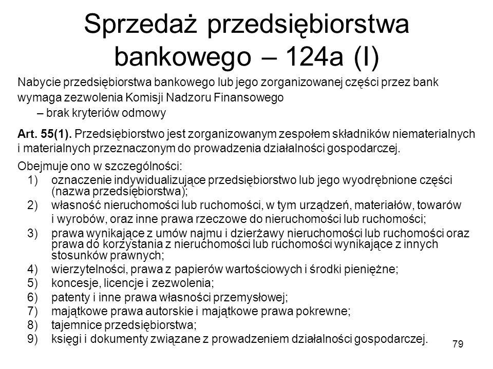 79 Sprzedaż przedsiębiorstwa bankowego – 124a (I) Nabycie przedsiębiorstwa bankowego lub jego zorganizowanej części przez bank wymaga zezwolenia Komis