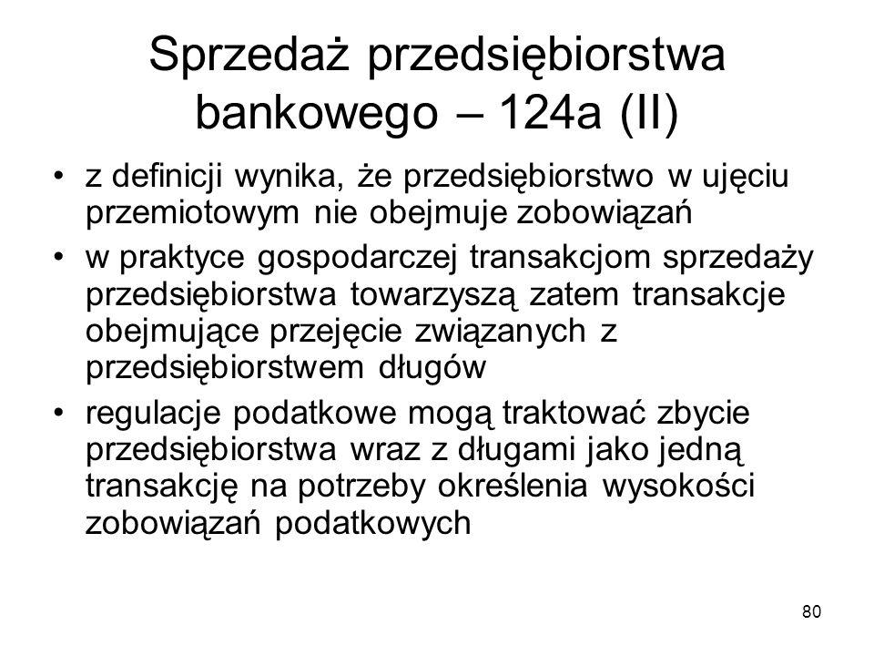 80 Sprzedaż przedsiębiorstwa bankowego – 124a (II) z definicji wynika, że przedsiębiorstwo w ujęciu przemiotowym nie obejmuje zobowiązań w praktyce go
