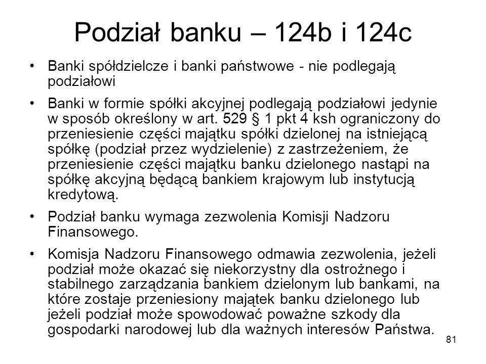 81 Podział banku – 124b i 124c Banki spółdzielcze i banki państwowe - nie podlegają podziałowi Banki w formie spółki akcyjnej podlegają podziałowi jed