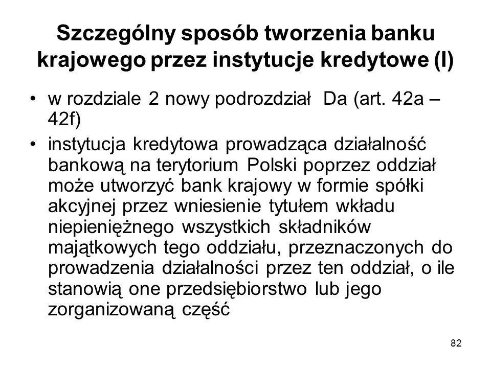 82 Szczególny sposób tworzenia banku krajowego przez instytucje kredytowe (I) w rozdziale 2 nowy podrozdział Da (art. 42a – 42f) instytucja kredytowa