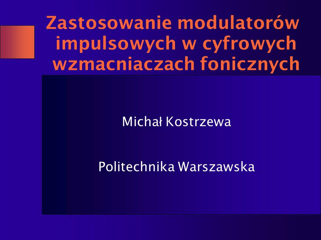 Zastosowanie modulatorów impulsowych w cyfrowych wzmacniaczach fonicznych Micha ł Kostrzewa Politechnika Warszawska