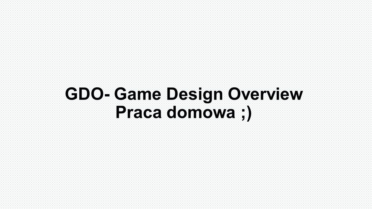 GDO- Game Design Overview Praca domowa ;)