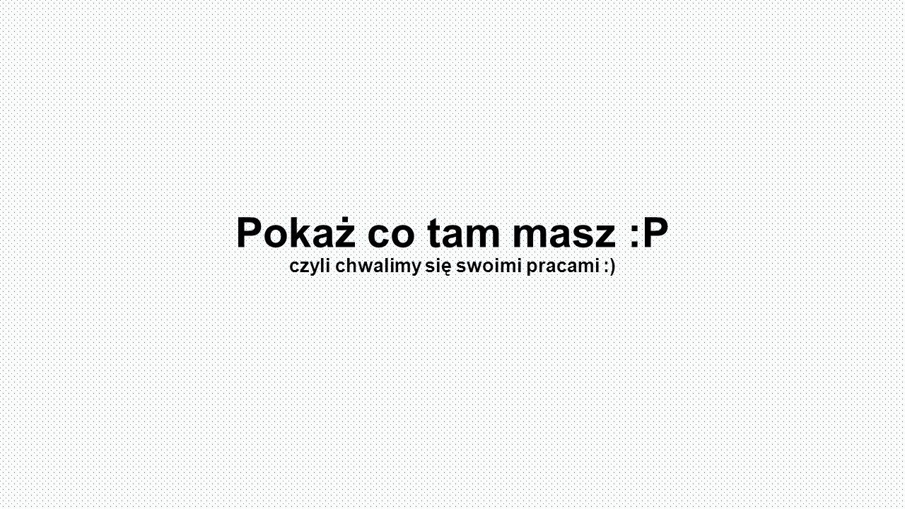 Pokaż co tam masz :P czyli chwalimy się swoimi pracami :)