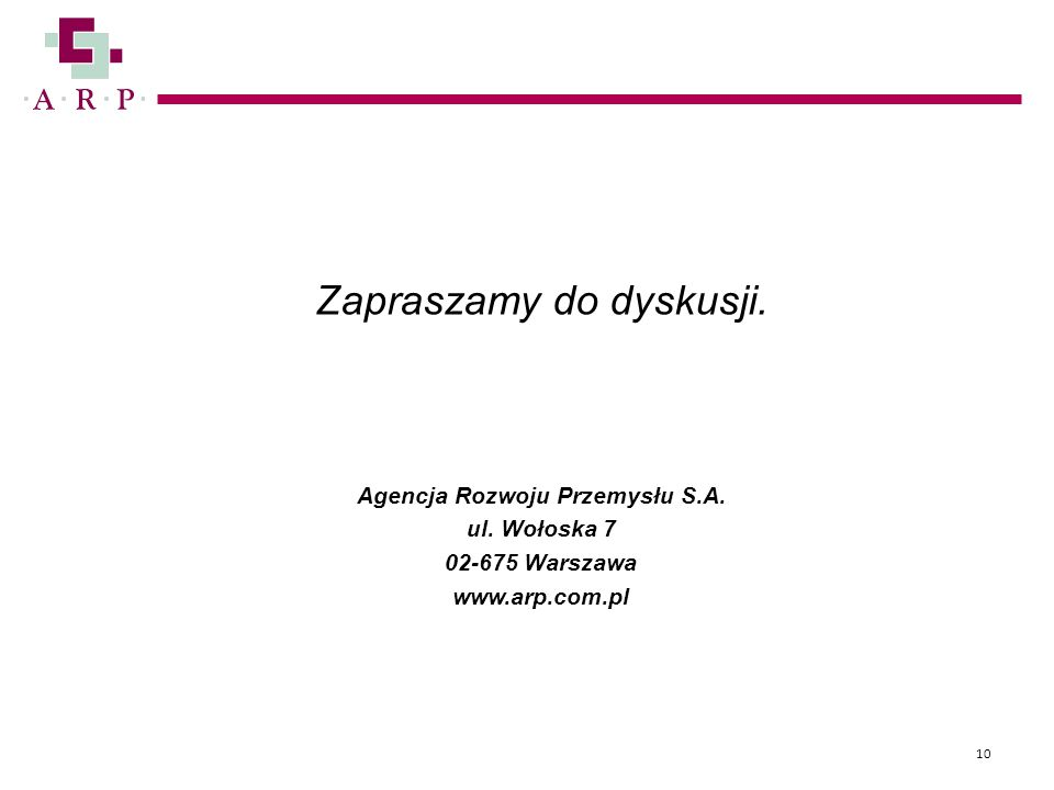 Zapraszamy do dyskusji. Agencja Rozwoju Przemysłu S.A. ul. Wołoska 7 02-675 Warszawa www.arp.com.pl 10