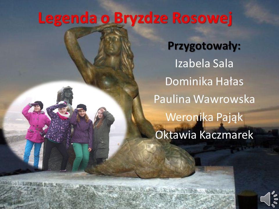 Legenda o Bryzdze Rosowej Przygotowały: Izabela Sala Dominika Hałas Paulina Wawrowska Weronika Pająk Oktawia Kaczmarek