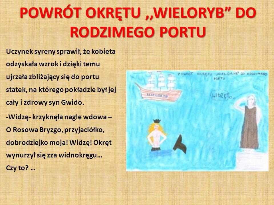 POWRÓT OKRĘTU,,WIELORYB DO RODZIMEGO PORTU Uczynek syreny sprawił, że kobieta odzyskała wzrok i dzięki temu ujrzała zbliżający się do portu statek, na którego pokładzie był jej cały i zdrowy syn Gwido.