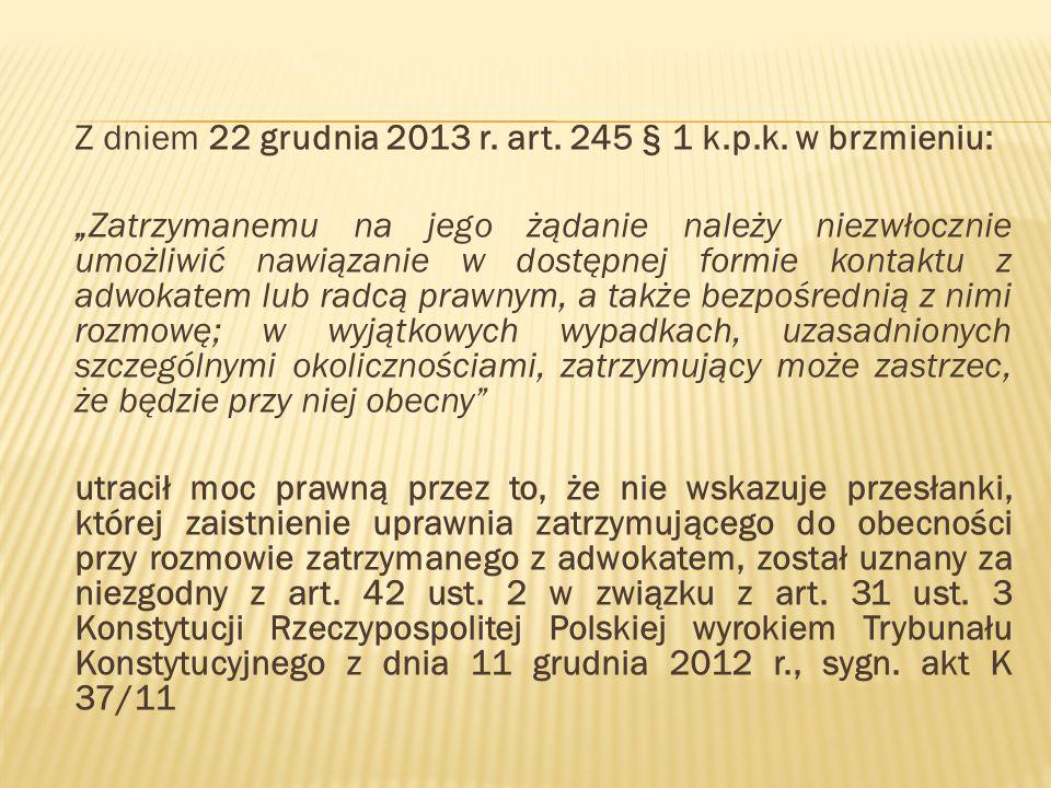"""Z dniem 22 grudnia 2013 r. art. 245 § 1 k.p.k. w brzmieniu: """"Zatrzymanemu na jego żądanie należy niezwłocznie umożliwić nawiązanie w dostępnej formie"""