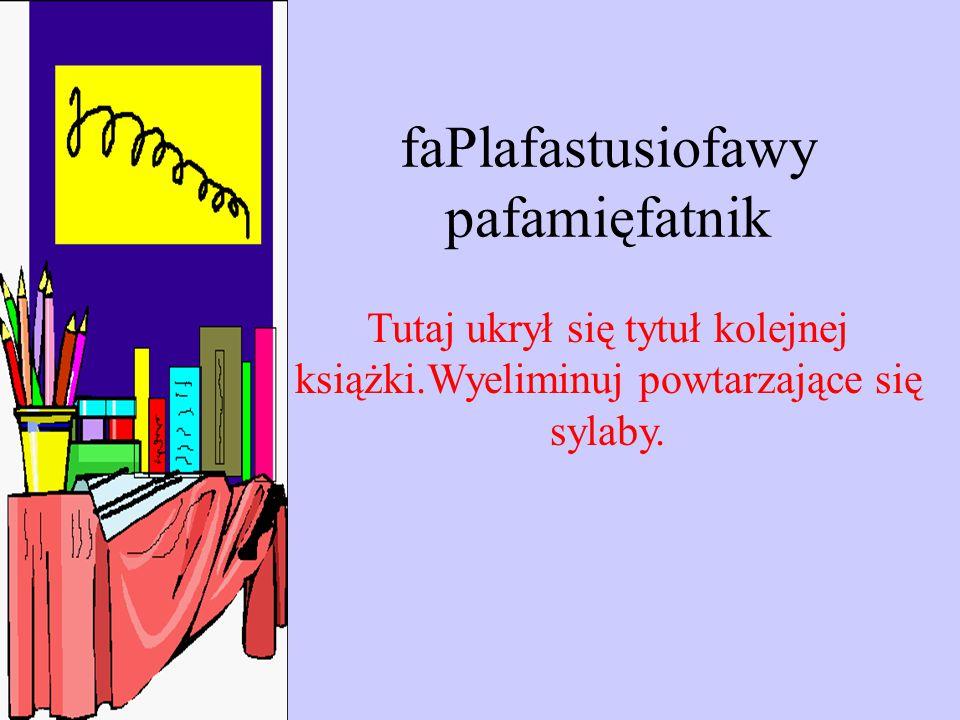 faPlafastusiofawy pafamięfatnik Tutaj ukrył się tytuł kolejnej książki.Wyeliminuj powtarzające się sylaby.