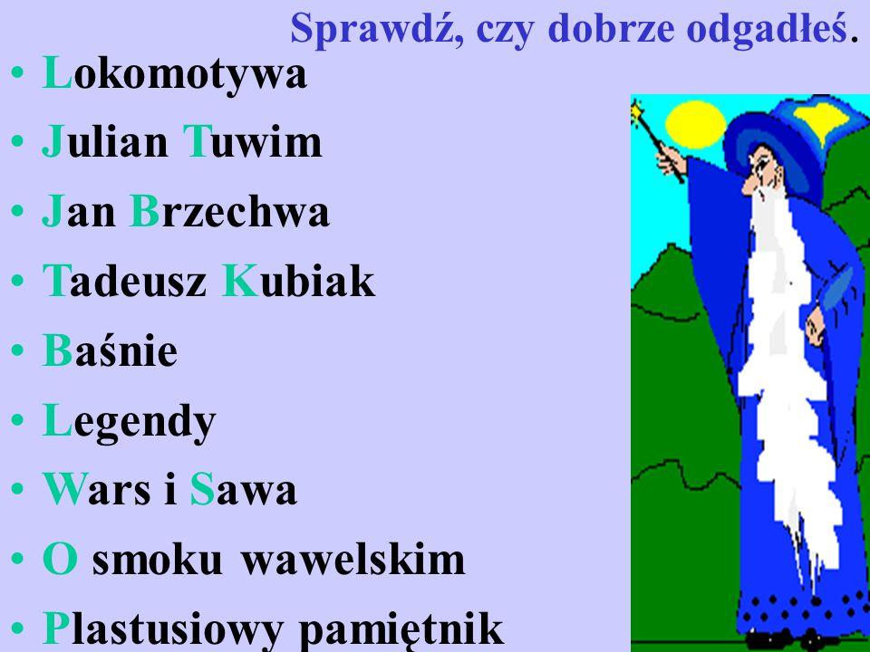 Sprawdź, czy dobrze odgadłeś. Lokomotywa Julian Tuwim Jan Brzechwa Tadeusz Kubiak Baśnie Legendy Wars i Sawa O smoku wawelskim Plastusiowy pamiętnik