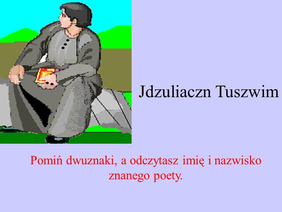 Jdzuliaczn Tuszwim Pomiń dwuznaki, a odczytasz imię i nazwisko znanego poety.
