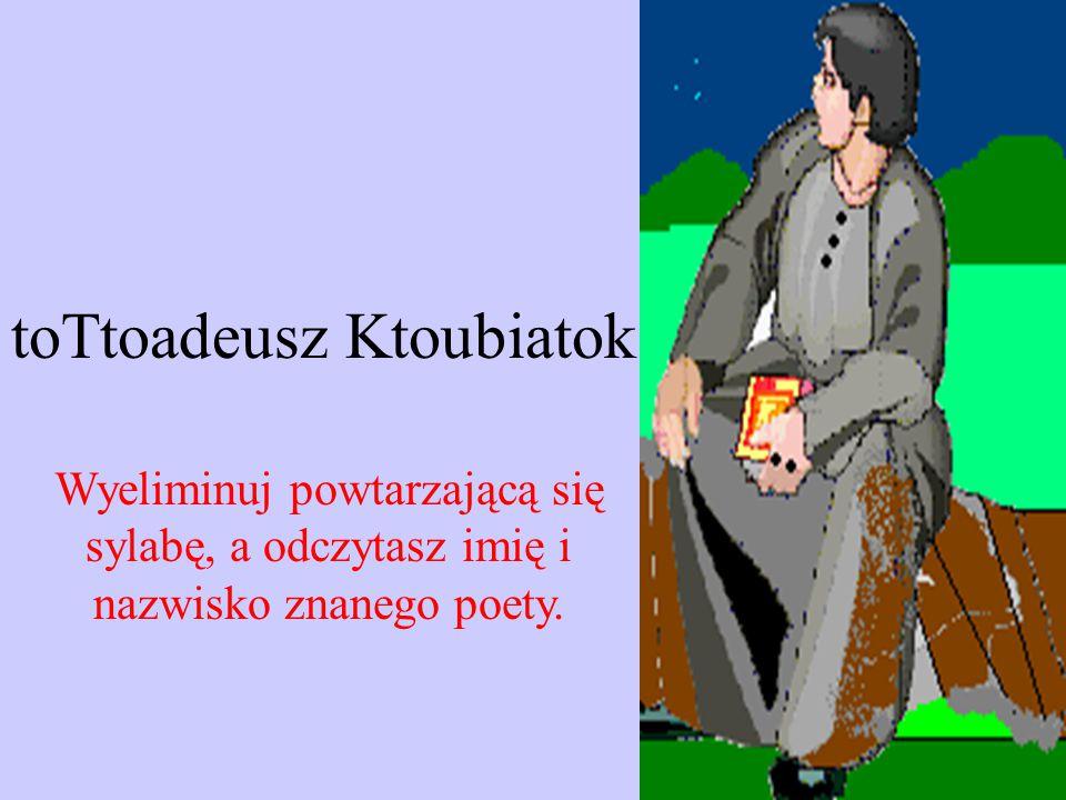 toTtoadeusz Ktoubiatok Wyeliminuj powtarzającą się sylabę, a odczytasz imię i nazwisko znanego poety.
