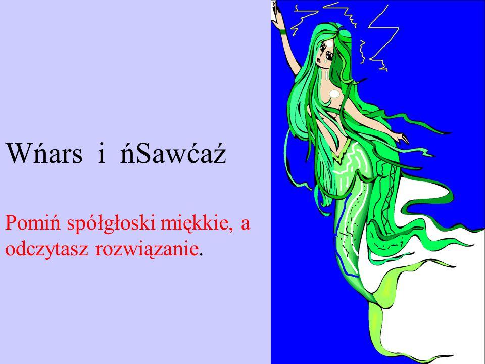 Wńars i ńSawćaź Pomiń spółgłoski miękkie, a odczytasz rozwiązanie.