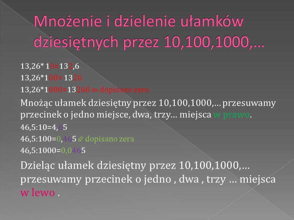 13,26* 10=132,6 13,26*100= 1326 13,26*1000=13260 ⇦ dopisano zero Mnożąc ułamek dziesiętny przez 10,100,1000,… przesuwamy przecinek o jedno miejsce, dw