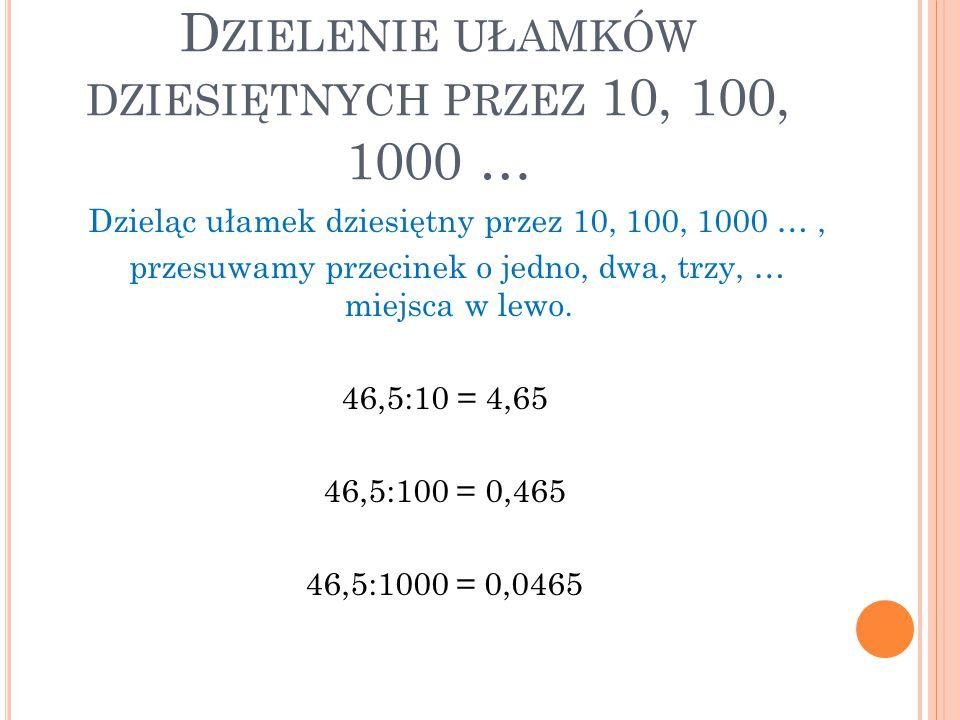 D ZIELENIE UŁAMKÓW DZIESIĘTNYCH PRZEZ 10, 100, 1000 … Dzieląc ułamek dziesiętny przez 10, 100, 1000 …, przesuwamy przecinek o jedno, dwa, trzy, … miej