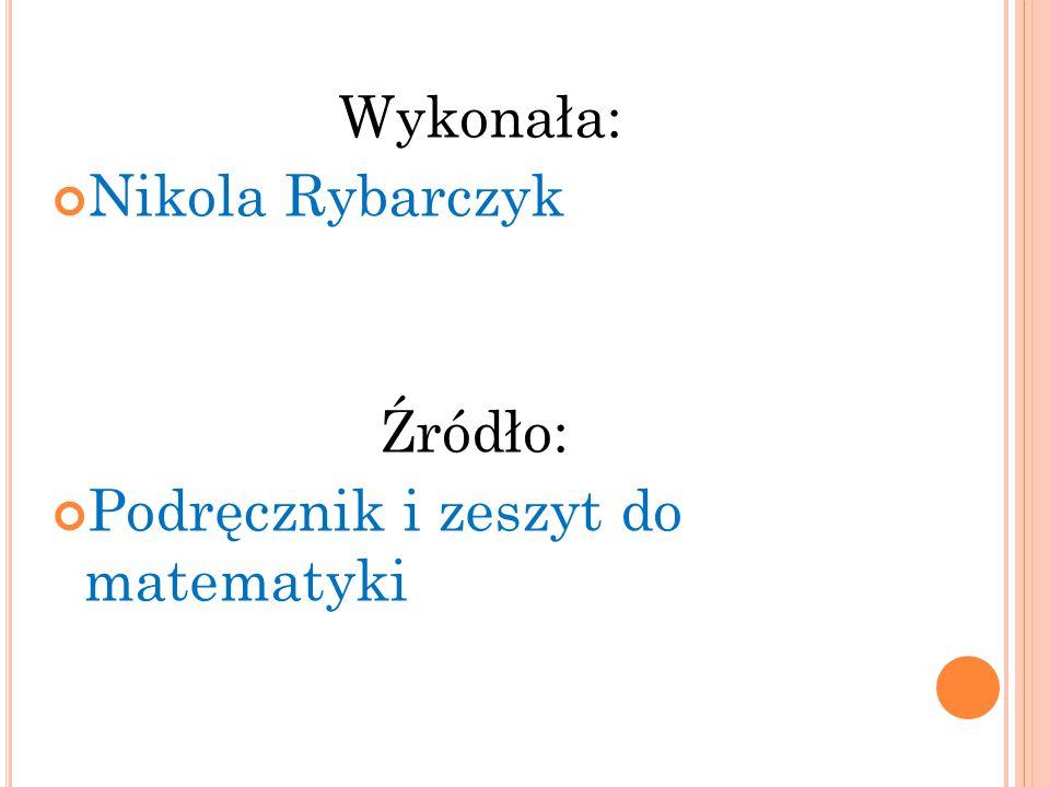 Wykonała: Nikola Rybarczyk Źródło: Podręcznik i zeszyt do matematyki