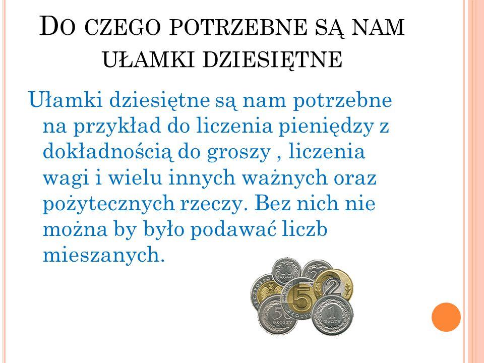 D O CZEGO POTRZEBNE SĄ NAM UŁAMKI DZIESIĘTNE Ułamki dziesiętne są nam potrzebne na przykład do liczenia pieniędzy z dokładnością do groszy, liczenia w