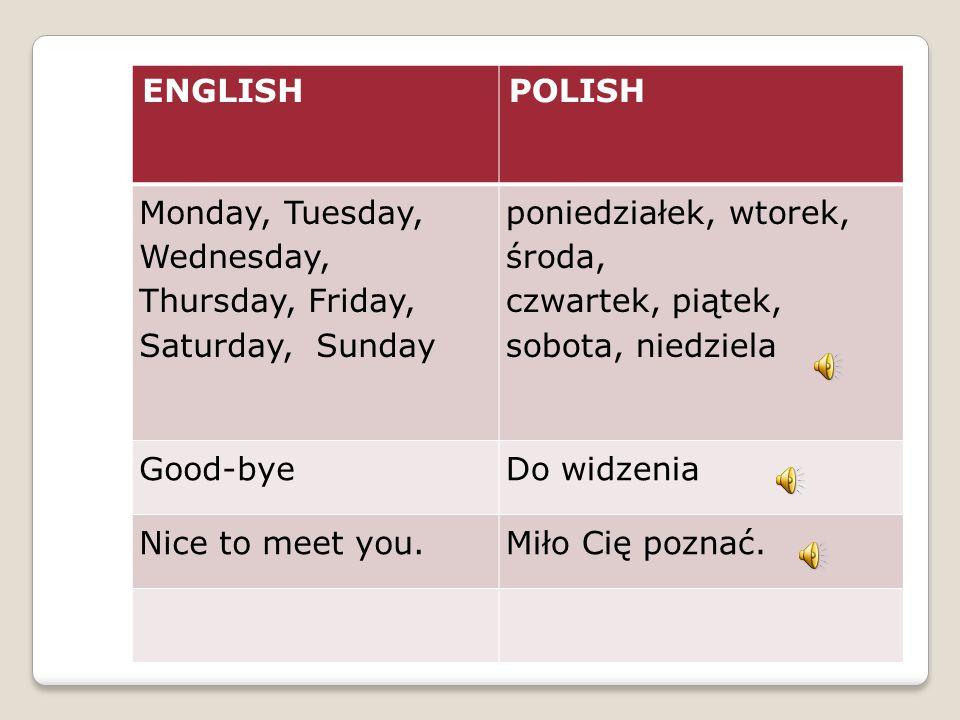 ENGLISHPOLISH Monday, Tuesday, Wednesday, Thursday, Friday, Saturday, Sunday poniedziałek, wtorek, środa, czwartek, piątek, sobota, niedziela Good-byeDo widzenia Nice to meet you.Miło Cię poznać.