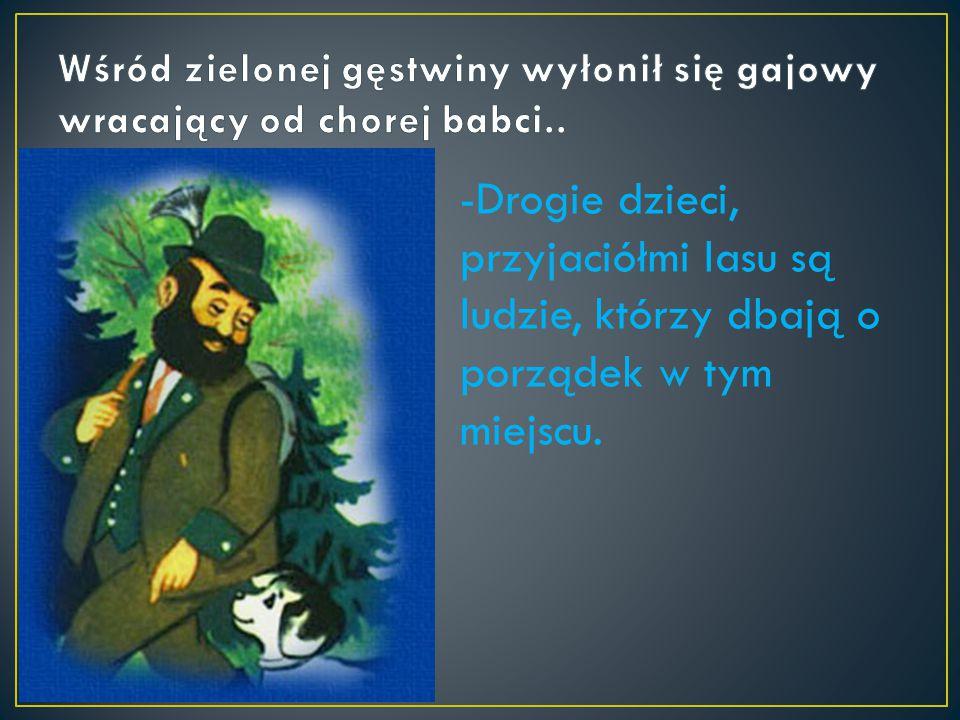 -Drogie dzieci, przyjaciółmi lasu są ludzie, którzy dbają o porządek w tym miejscu.