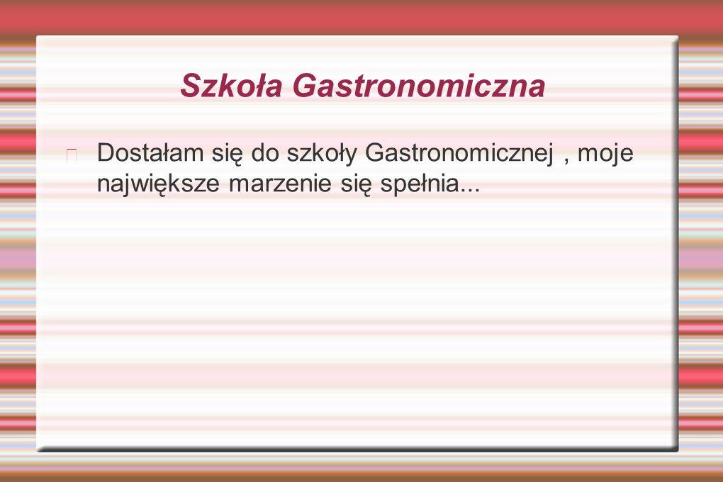 Szkoła Gastronomiczna Dostałam się do szkoły Gastronomicznej, moje największe marzenie się spełnia...