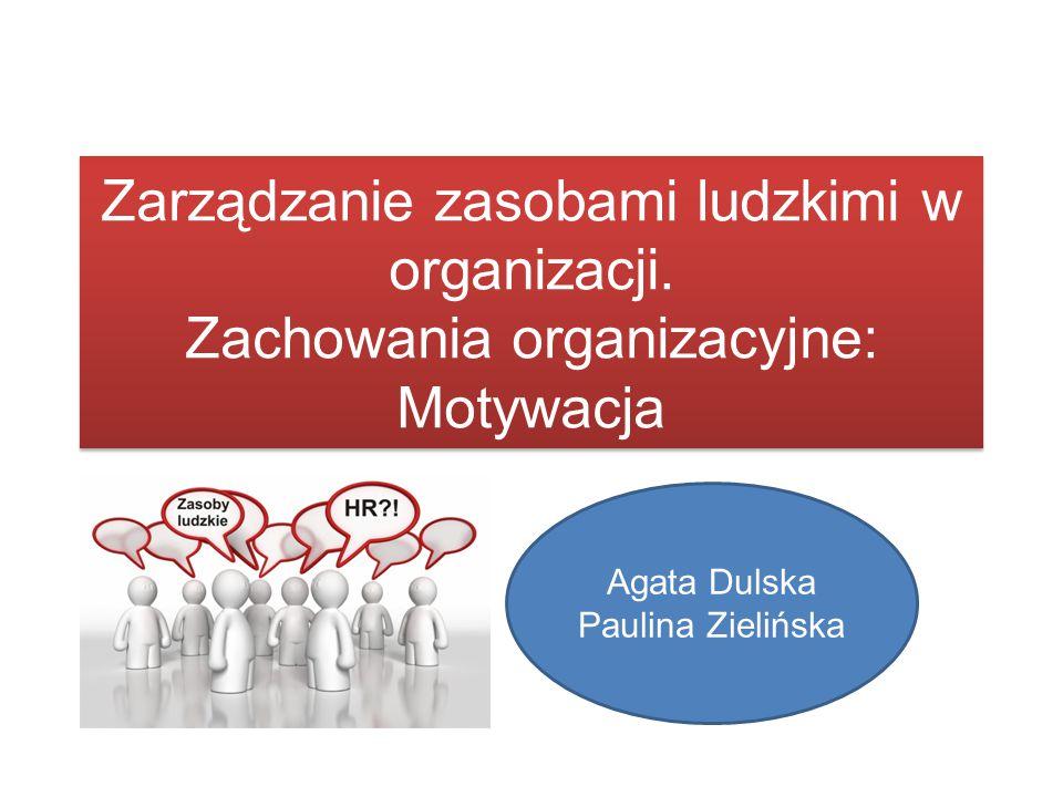 Zarządzanie zasobami ludzkimi w organizacji. Zachowania organizacyjne: Motywacja Agata Dulska Paulina Zielińska