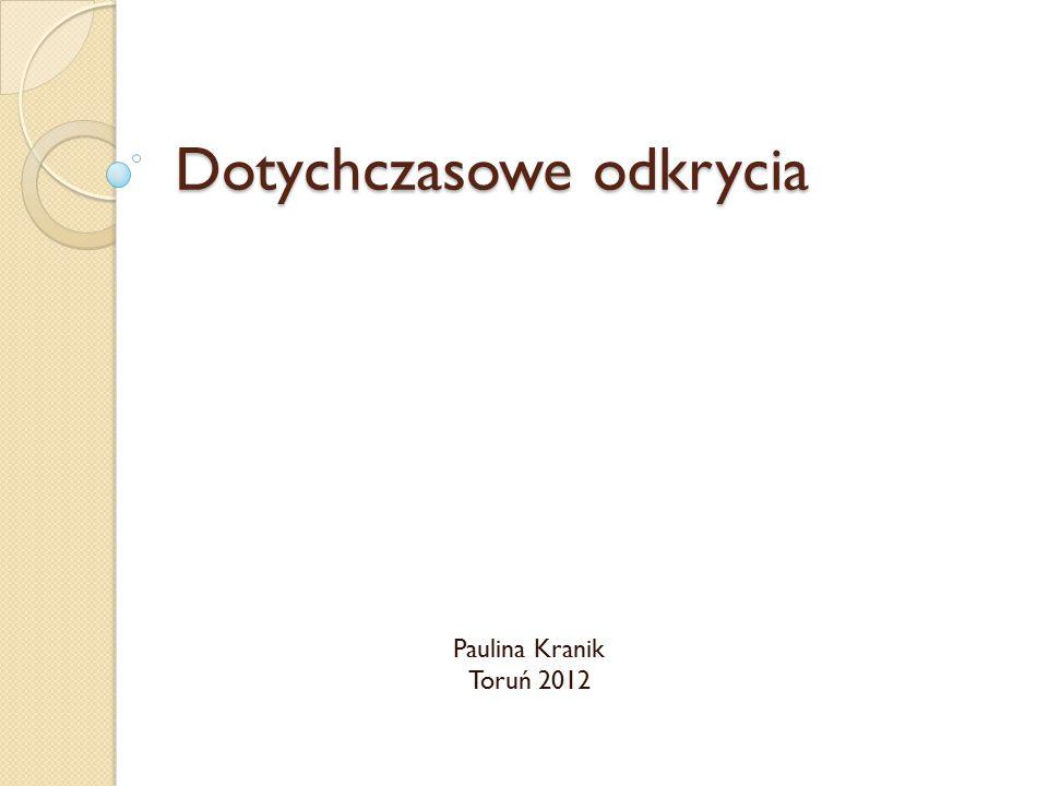 Dotychczasowe odkrycia Paulina Kranik Toruń 2012