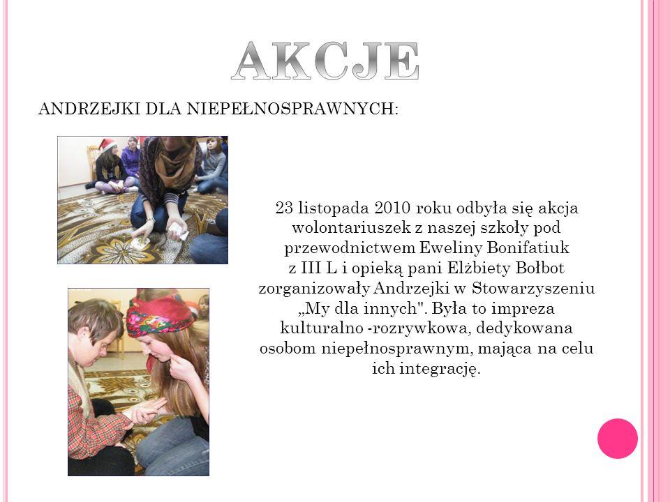 ANDRZEJKI DLA NIEPEŁNOSPRAWNYCH: 23 listopada 2010 roku odbyła się akcja wolontariuszek z naszej szkoły pod przewodnictwem Eweliny Bonifatiuk z III L
